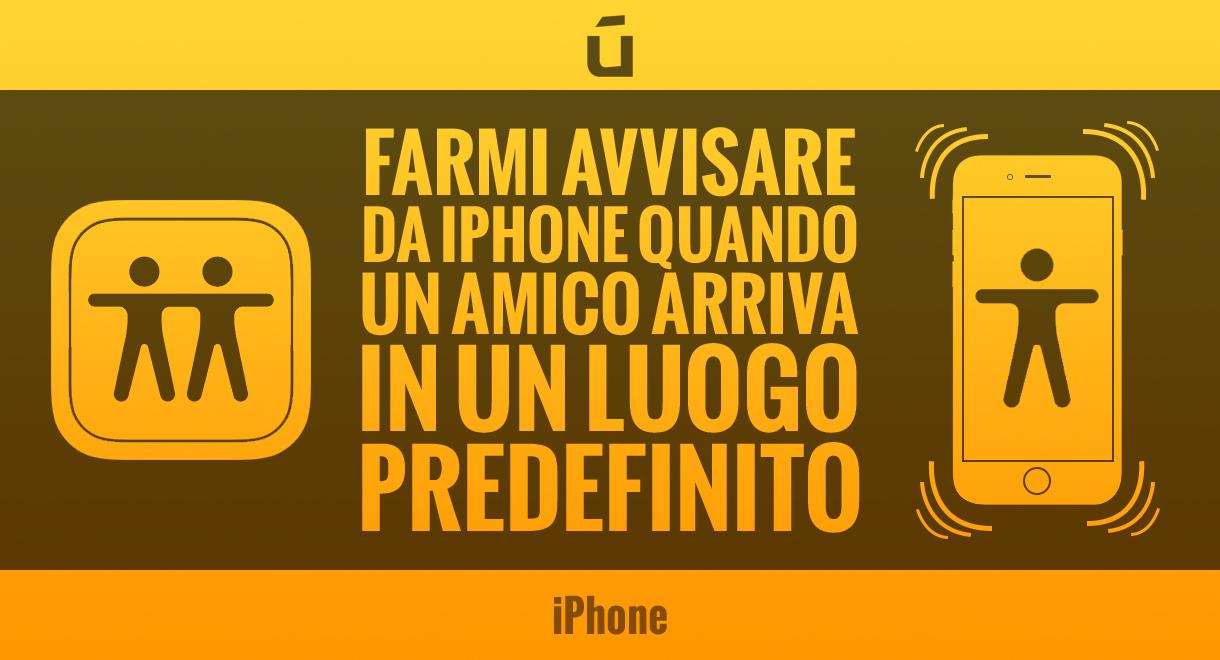 Come-farmi-avvisare-da-iPhone-quando-un-amico-arriva-in-un-luogo-predefinito